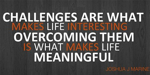 Challenges are what makes life interesting, overcoming them is what makes life meaningful.